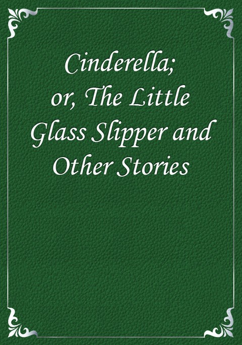 Cinderella; or, The Little Glass Slipper and Other Stories